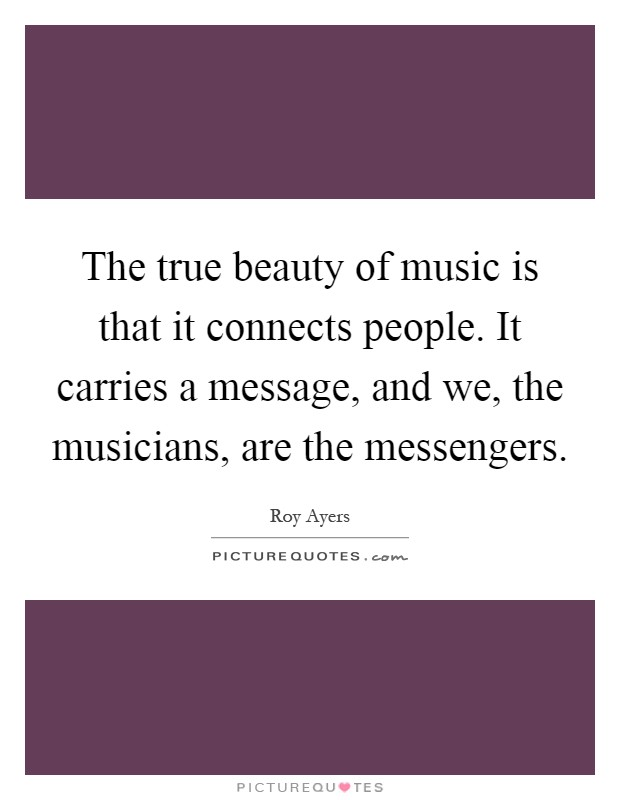 The true beauty of music is that it connects people. It carries a message, and we, the musicians, are the messengers Picture Quote #1