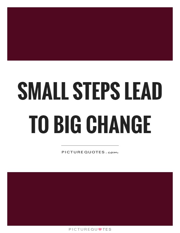 Small steps lead to big change Picture Quote #1