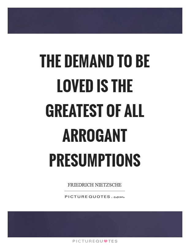 The demand to be loved is the greatest of all arrogant presumptions Picture Quote #1