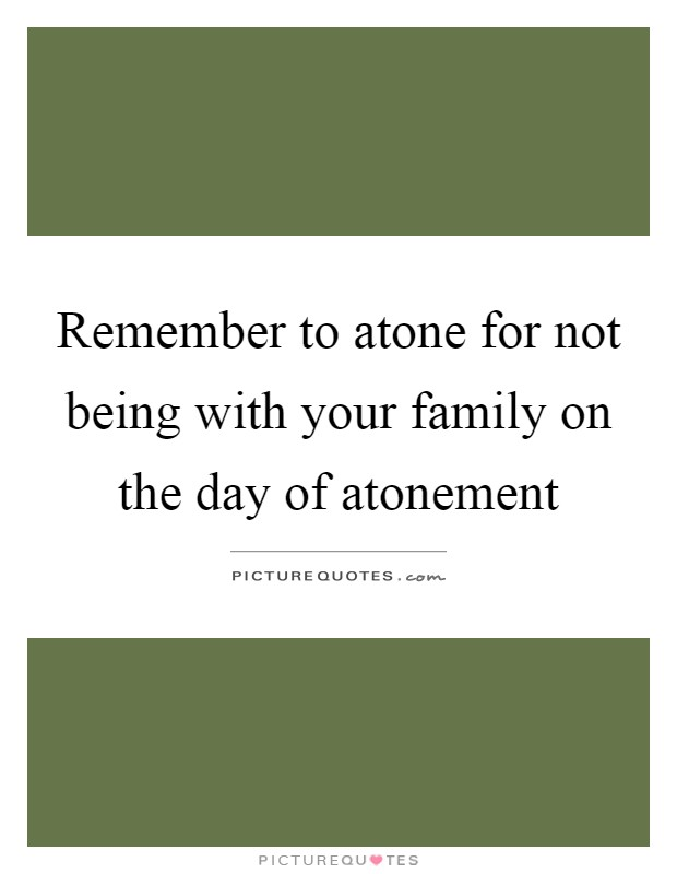 Remember to atone for not being with your family on the day of atonement Picture Quote #1