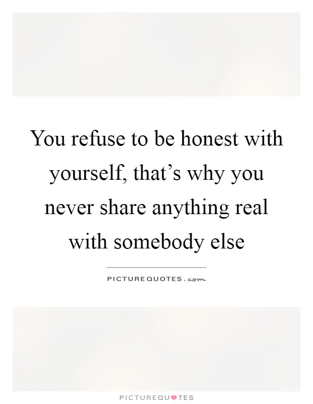 You refuse to be honest with yourself, that's why you never share anything real with somebody else Picture Quote #1