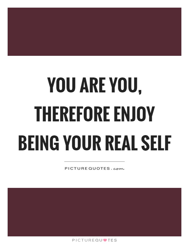 You are you, therefore enjoy being your real self Picture Quote #1