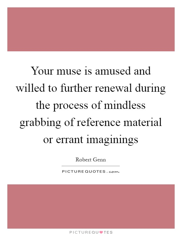 Your muse is amused and willed to further renewal during the process of mindless grabbing of reference material or errant imaginings Picture Quote #1