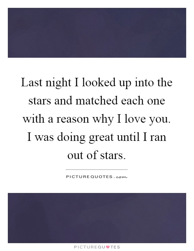 Last night I looked up into the stars and matched each one with a reason why I love you. I was doing great until I ran out of stars Picture Quote #1