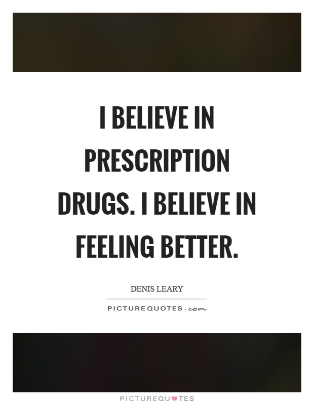 I believe in prescription drugs. I believe in feeling better Picture Quote #1