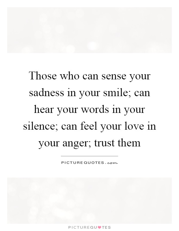 Those who can sense your sadness in your smile; can hear your words in your silence; can feel your love in your anger; trust them Picture Quote #1