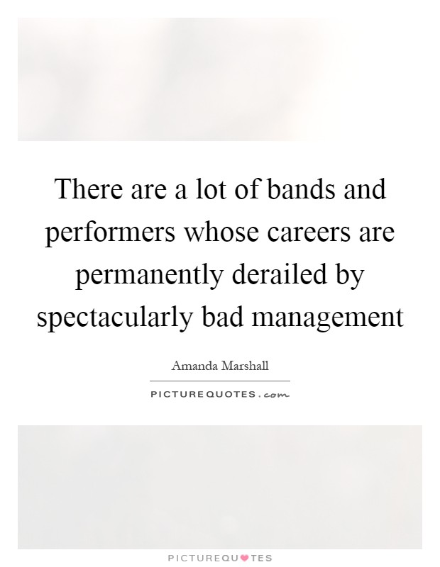 There are a lot of bands and performers whose careers are permanently derailed by spectacularly bad management Picture Quote #1