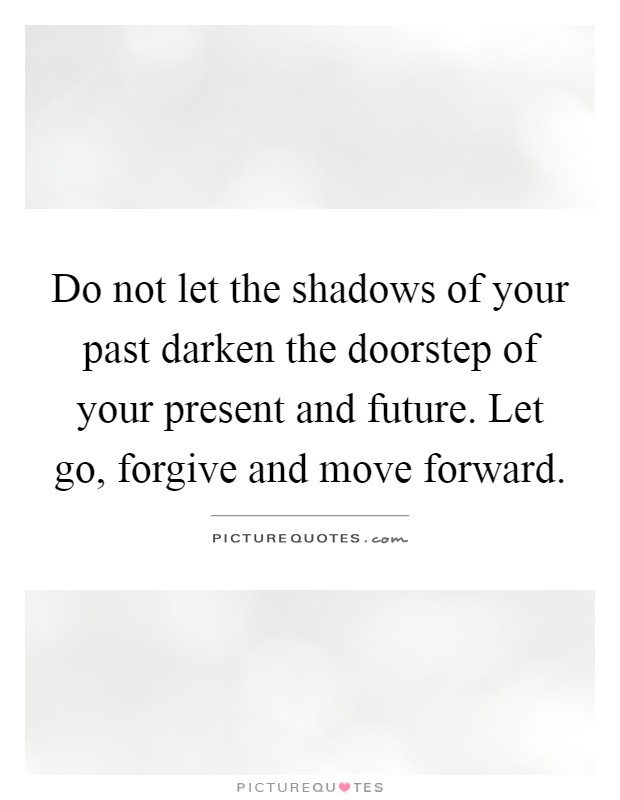 Do not let the shadows of your past darken the doorstep of your present and future. Let go, forgive and move forward Picture Quote #1