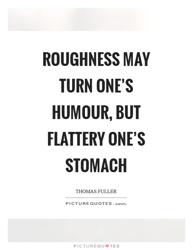 Roughness may turn one's humour, but flattery one's stomach Picture Quote #1