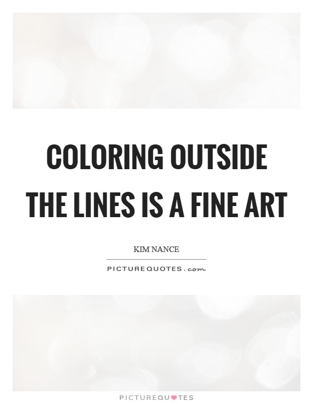 Coloring outside the lines is a fine art Picture Quote #1