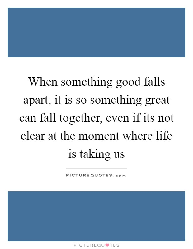 When something good falls apart, it is so something great can fall together, even if its not clear at the moment where life is taking us Picture Quote #1