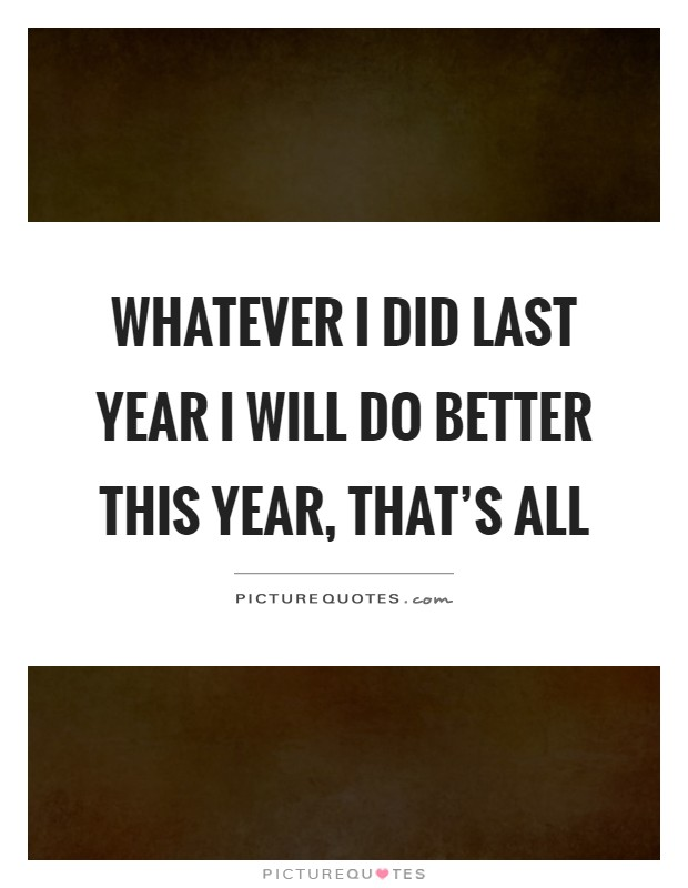 Whatever I did last year I will do better this year, that's all Picture Quote #1