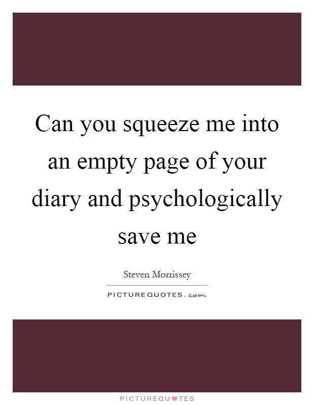 Can you squeeze me into an empty page of your diary and psychologically save me Picture Quote #1