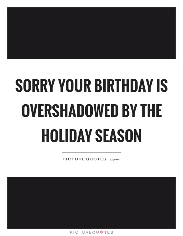 Sorry your birthday is overshadowed by the holiday season Picture Quote #1