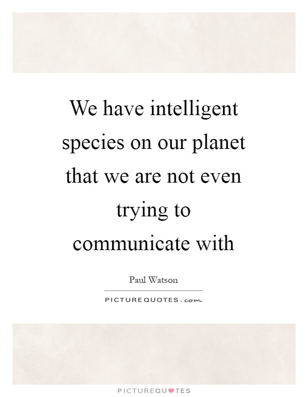 We have intelligent species on our planet that we are not even trying to communicate with Picture Quote #1