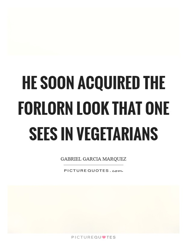 He soon acquired the forlorn look that one sees in vegetarians Picture Quote #1