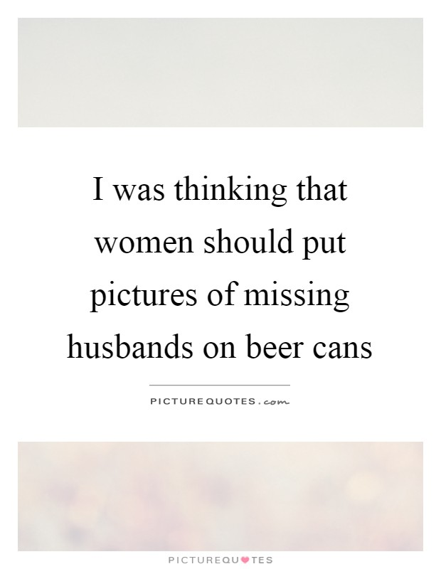 I was thinking that women should put pictures of missing husbands on beer cans Picture Quote #1