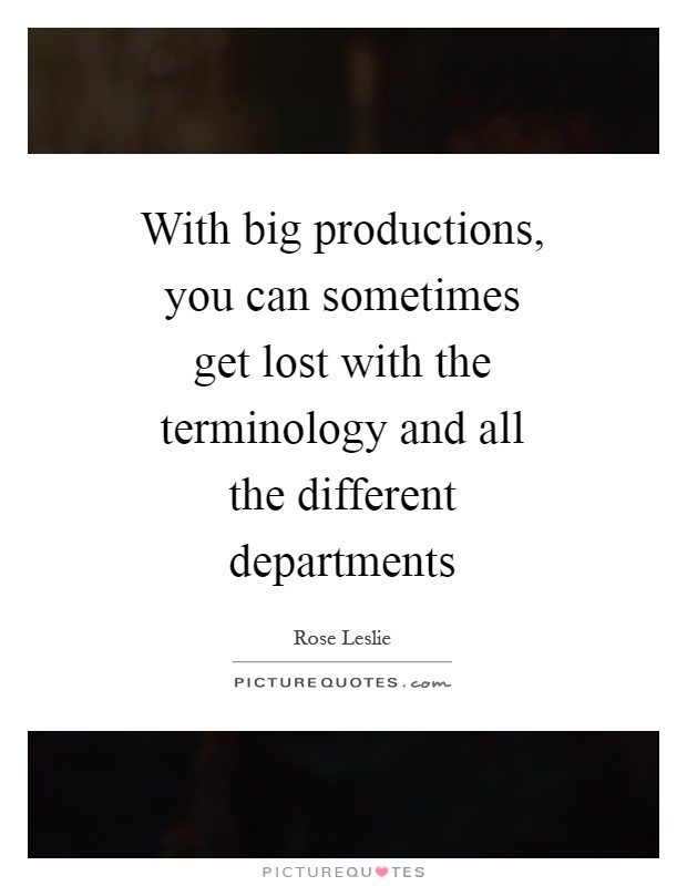 With big productions, you can sometimes get lost with the terminology and all the different departments Picture Quote #1