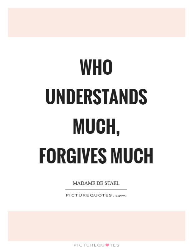Who understands much, forgives much Picture Quote #1