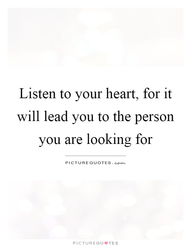 Listen to your heart, for it will lead you to the person you are looking for Picture Quote #1