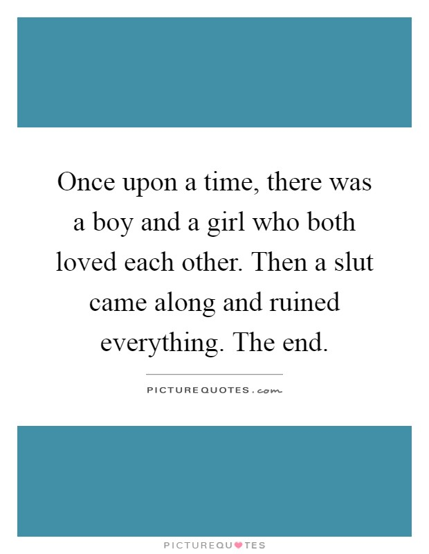 Once upon a time, there was a boy and a girl who both loved each other. Then a slut came along and ruined everything. The end Picture Quote #1