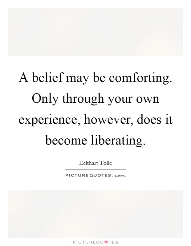 A belief may be comforting. Only through your own experience, however, does it become liberating Picture Quote #1