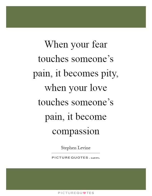 When your fear touches someone's pain, it becomes pity, when your love touches someone's pain, it become compassion Picture Quote #1