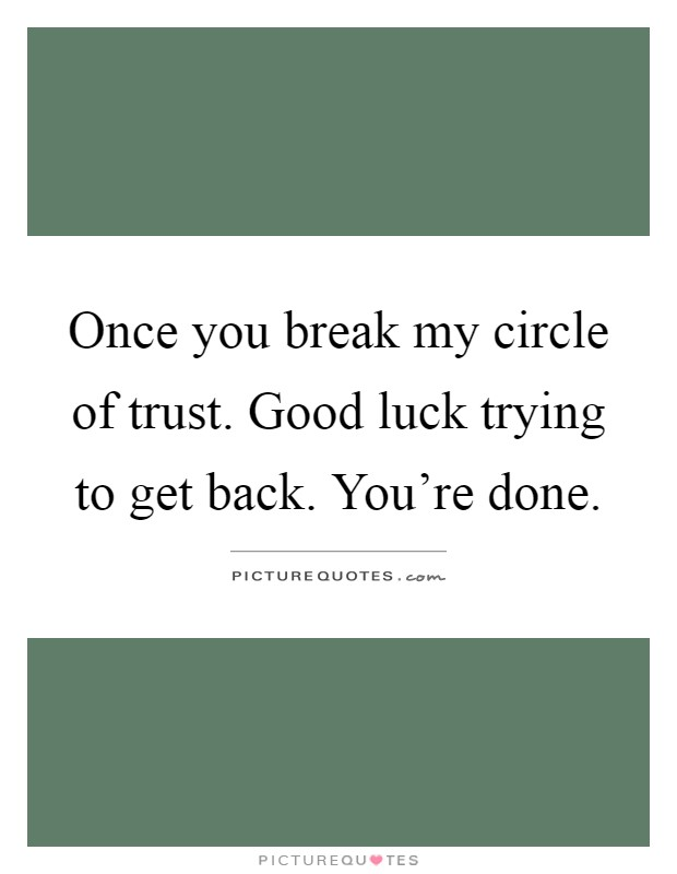 Once you break my circle of trust. Good luck trying to get back. You're done Picture Quote #1