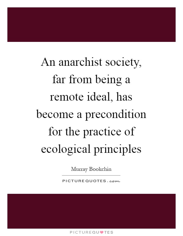 An anarchist society, far from being a remote ideal, has become a precondition for the practice of ecological principles Picture Quote #1