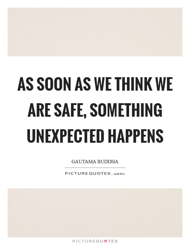 As soon as we think we are safe, something unexpected happens Picture Quote #1