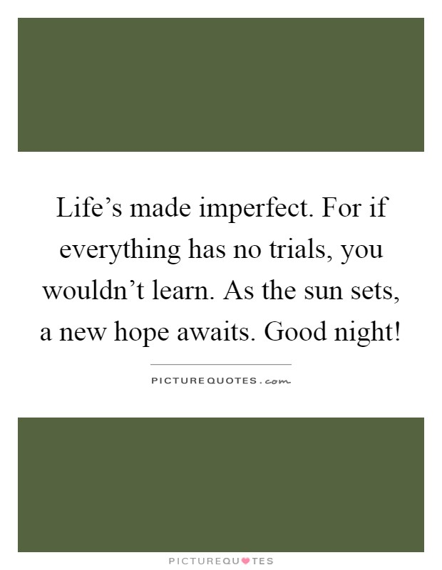 Life's made imperfect. For if everything has no trials, you wouldn't learn. As the sun sets, a new hope awaits. Good night! Picture Quote #1