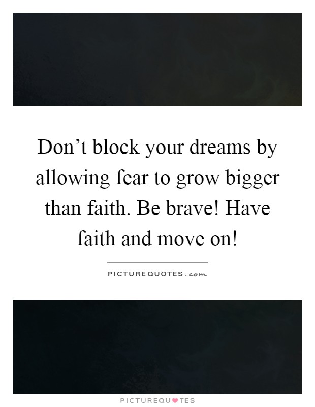 Don't block your dreams by allowing fear to grow bigger than faith. Be brave! Have faith and move on! Picture Quote #1