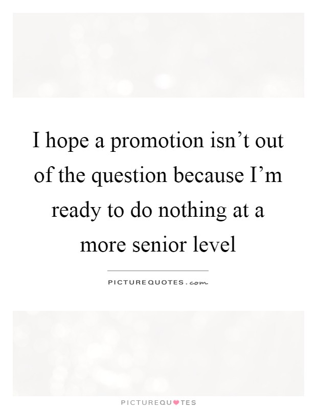 I hope a promotion isn't out of the question because I'm ready to do nothing at a more senior level Picture Quote #1