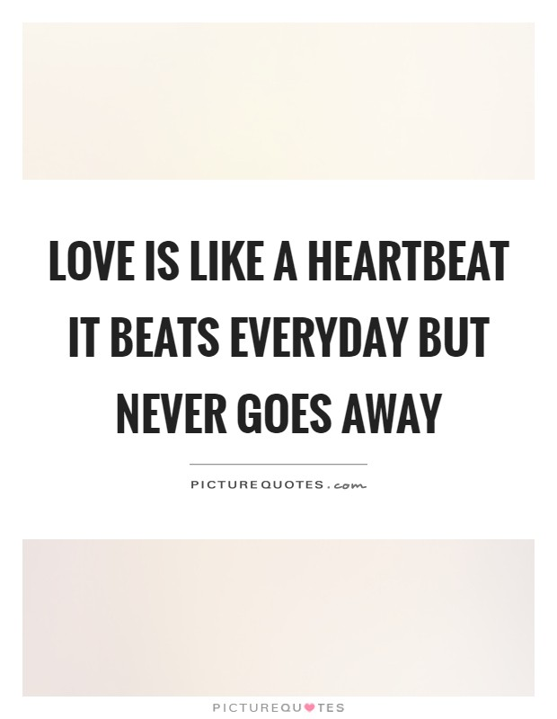 Love is like a heartbeat it beats everyday but never goes away Picture Quote #1