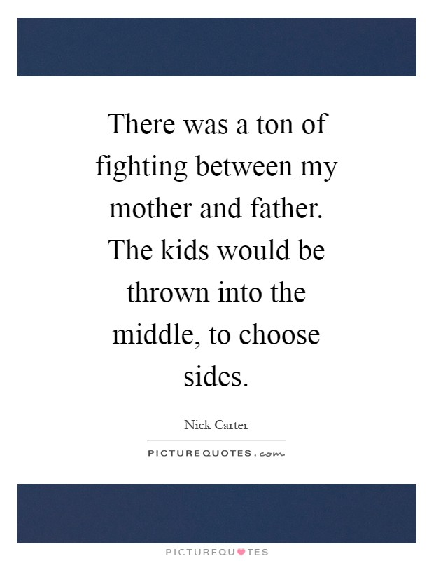 There was a ton of fighting between my mother and father. The kids would be thrown into the middle, to choose sides Picture Quote #1