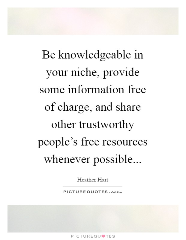 Be knowledgeable in your niche, provide some information free of charge, and share other trustworthy people's free resources whenever possible Picture Quote #1