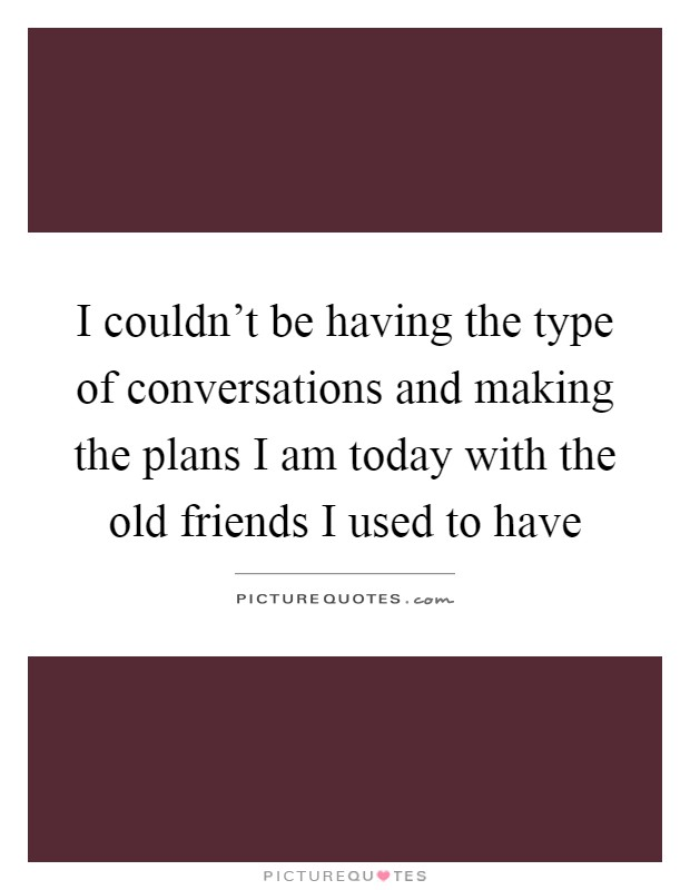 I couldn't be having the type of conversations and making the plans I am today with the old friends I used to have Picture Quote #1