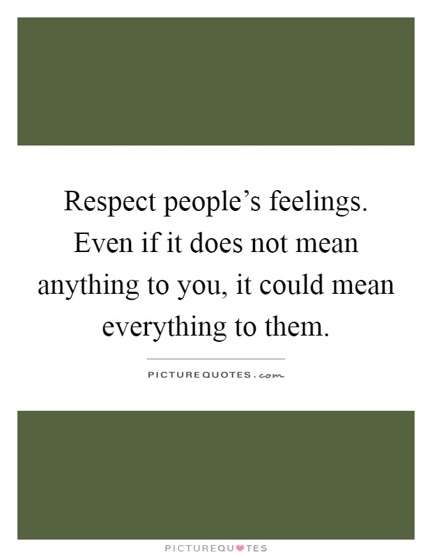 Respect people's feelings. Even if it does not mean anything to you, it could mean everything to them Picture Quote #1