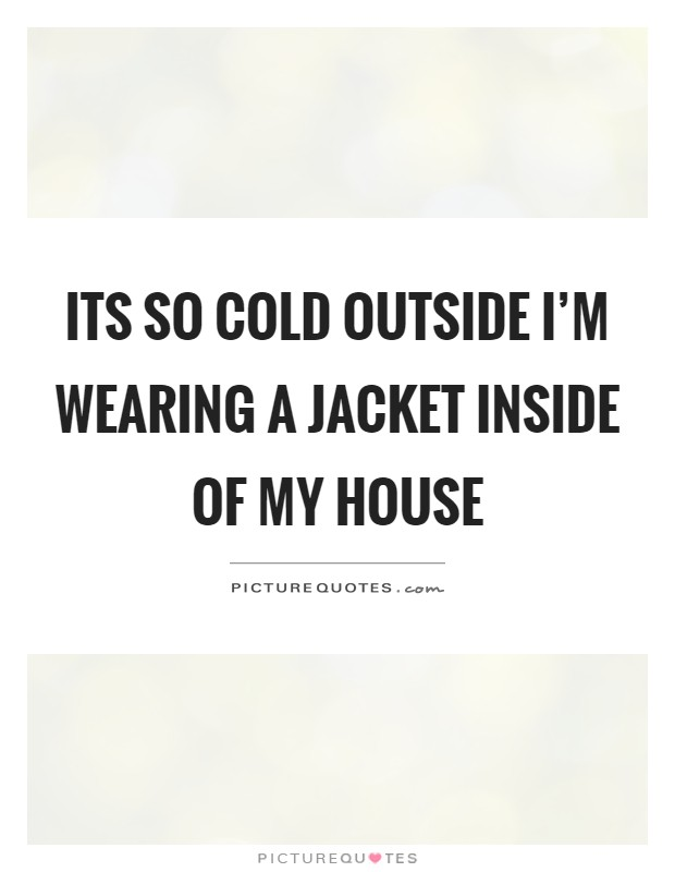 Its so cold outside I'm wearing a jacket inside of my house Picture Quote #1