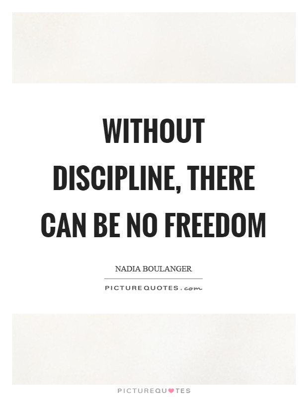 there can be no freedom without discipline There are two kinds of freedom just to prove to yourself that they aren't there strengthening your self-discipline and self-control the art of manliness.