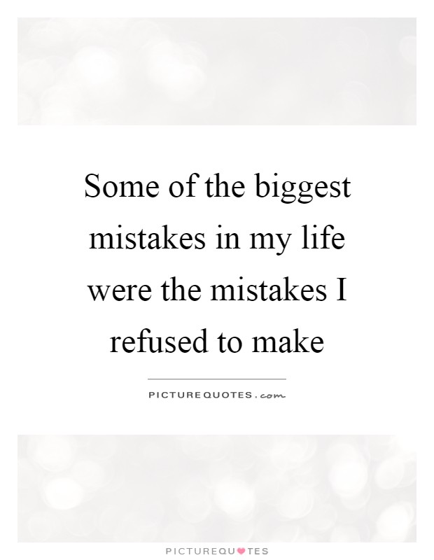 Some of the biggest mistakes in my life were the mistakes I refused to make Picture Quote #1