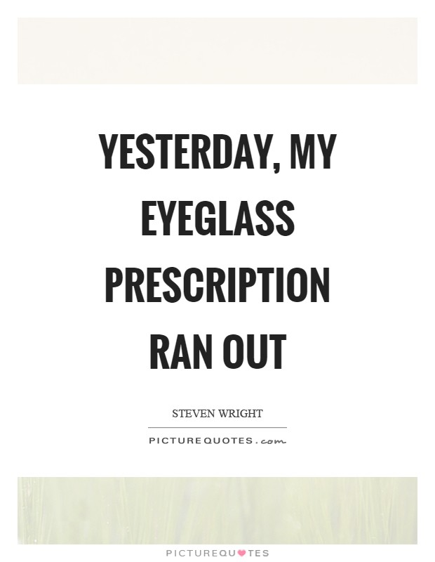 Yesterday, my eyeglass prescription ran out Picture Quote #1
