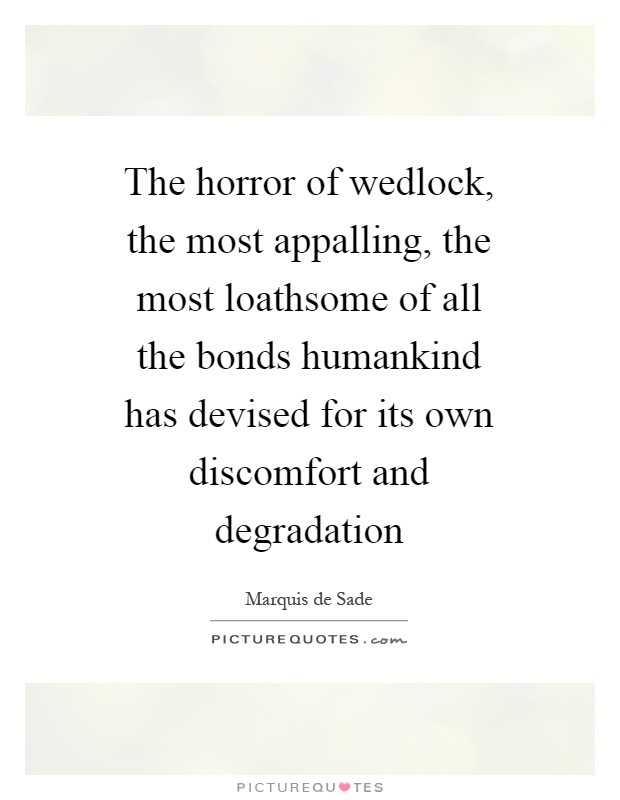 The horror of wedlock, the most appalling, the most loathsome of all the bonds humankind has devised for its own discomfort and degradation Picture Quote #1