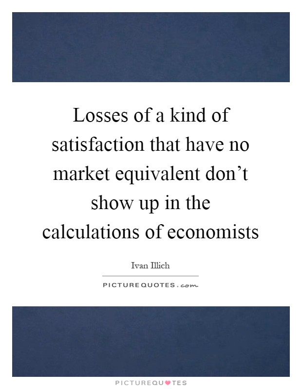 Losses of a kind of satisfaction that have no market equivalent don't show up in the calculations of economists Picture Quote #1