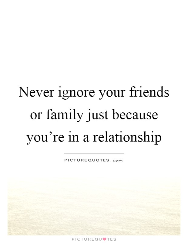 never ignore your friends or family just because you re in a