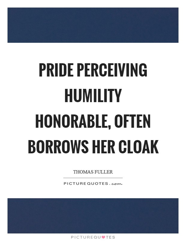 Pride perceiving humility honorable, often borrows her cloak Picture Quote #1
