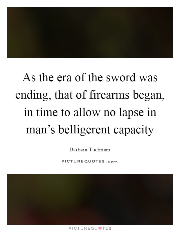 As the era of the sword was ending, that of firearms began, in time to allow no lapse in man's belligerent capacity Picture Quote #1