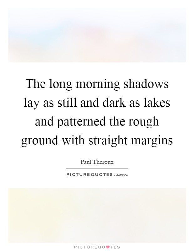 The long morning shadows lay as still and dark as lakes and patterned the rough ground with straight margins Picture Quote #1