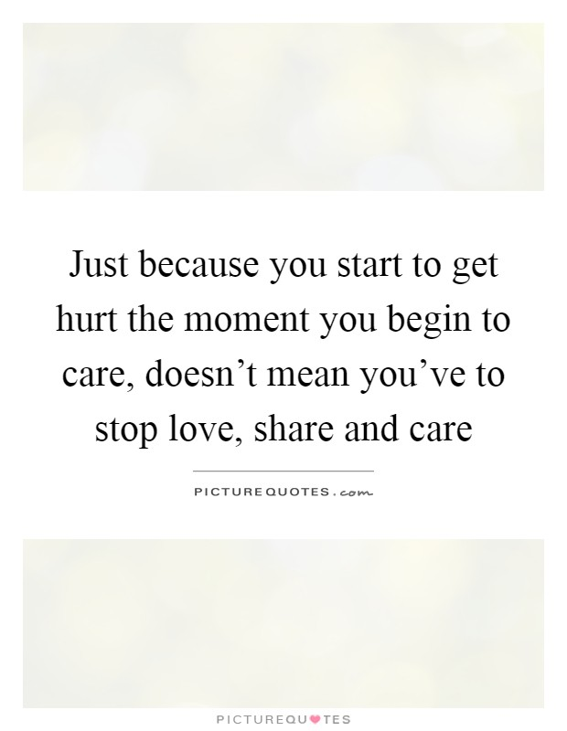 Just because you start to get hurt the moment you begin to care, doesn't mean you've to stop love, share and care Picture Quote #1