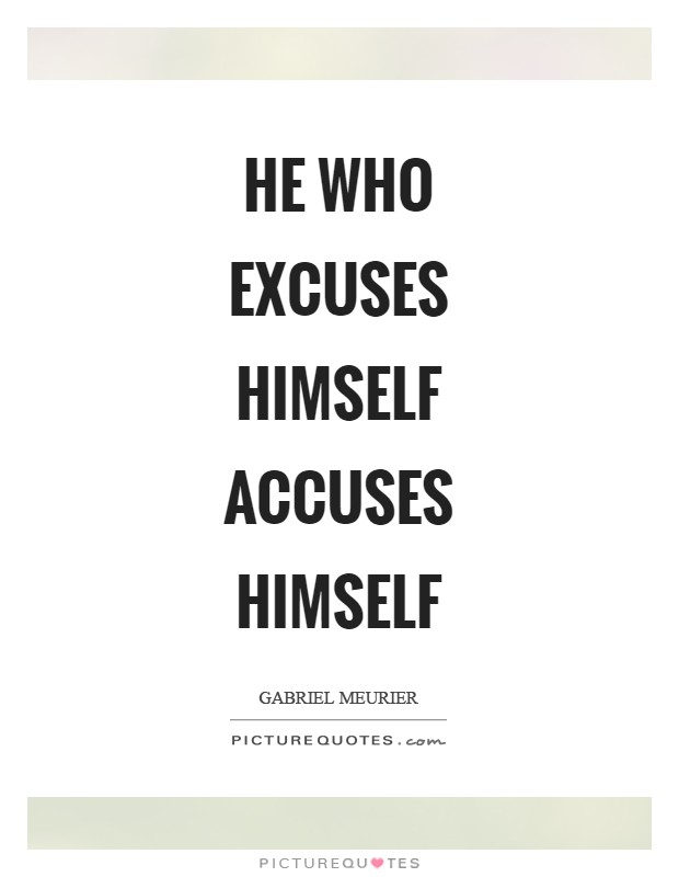 He who excuses himself accuses himself Picture Quote #1